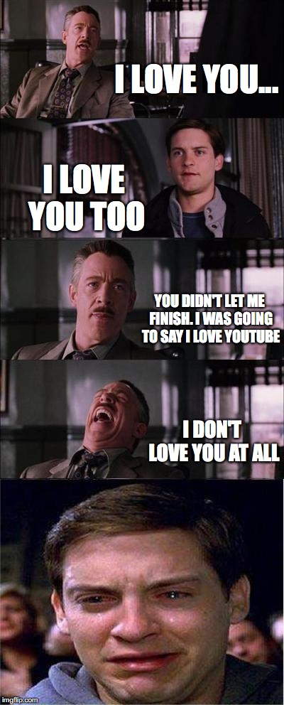 I Love YouTube | I LOVE YOU... I LOVE YOU TOO YOU DIDN'T LET ME FINISH. I WAS GOING TO SAY I LOVE YOUTUBE I DON'T LOVE YOU AT ALL | image tagged in memes,peter parker cry,youtube,i love you,spiderman,peter parker | made w/ Imgflip meme maker