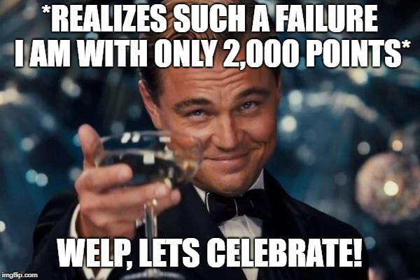 Leonardo Dicaprio Cheers | *REALIZES SUCH A FAILURE I AM WITH ONLY 2,000 POINTS* WELP, LETS CELEBRATE! | image tagged in memes,leonardo dicaprio cheers | made w/ Imgflip meme maker