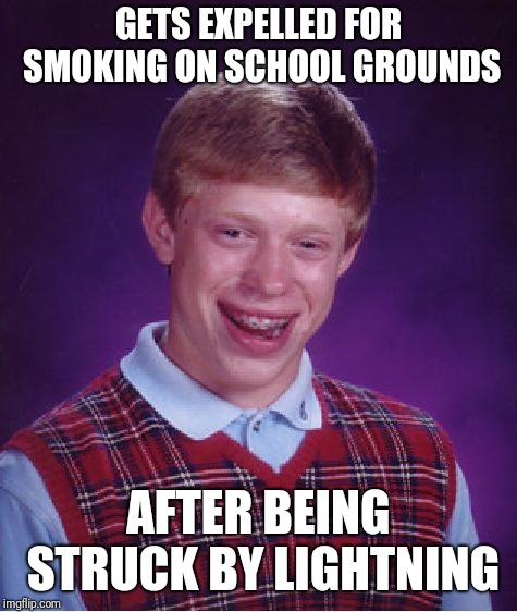 Bad Luck Brian |  GETS EXPELLED FOR SMOKING ON SCHOOL GROUNDS; AFTER BEING STRUCK BY LIGHTNING | image tagged in memes,bad luck brian | made w/ Imgflip meme maker