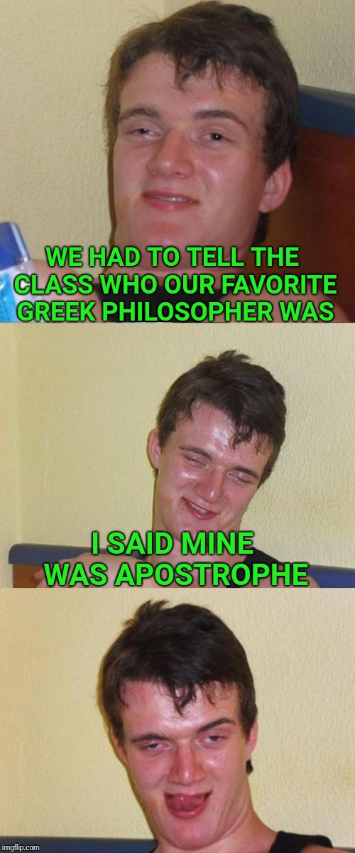 Bad Pun 10 Guy | WE HAD TO TELL THE CLASS WHO OUR FAVORITE GREEK PHILOSOPHER WAS I SAID MINE WAS APOSTROPHE | image tagged in bad pun 10 guy,bad pun,greek,philosophy | made w/ Imgflip meme maker