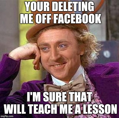 Creepy Condescending Wonka | YOUR DELETING ME OFF FACEBOOK I'M SURE THAT WILL TEACH ME A LESSON | image tagged in memes,creepy condescending wonka | made w/ Imgflip meme maker