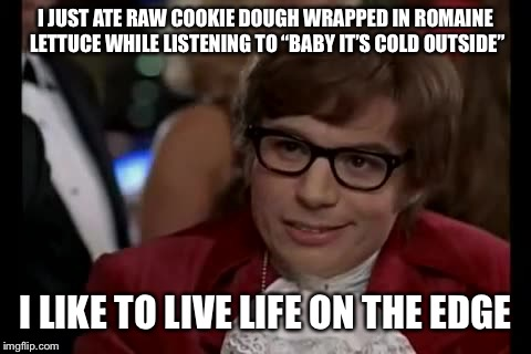 "I Too Like To Live Dangerously | I JUST ATE RAW COOKIE DOUGH WRAPPED IN ROMAINE LETTUCE WHILE LISTENING TO ""BABY IT'S COLD OUTSIDE"" I LIKE TO LIVE LIFE ON THE EDGE 