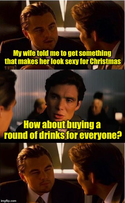 Does this drink make me look sexy? | My wife told me to get something that makes her look sexy for Christmas How about buying a round of drinks for everyone? | image tagged in memes,inception,christmas gifts | made w/ Imgflip meme maker