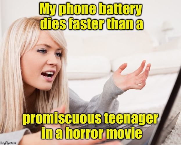 Analogy of the day | My phone battery dies faster than a promiscuous teenager in a horror movie | image tagged in frustrated hot computer girl,memes,horror movie,cell phone,battery | made w/ Imgflip meme maker