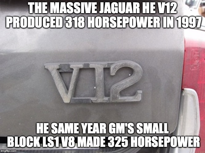 Junkyard Jaguar V12 | THE MASSIVE JAGUAR HE V12 PRODUCED 318 HORSEPOWER IN 1997 HE SAME YEAR GM'S SMALL BLOCK LS1 V8 MADE 325 HORSEPOWER | image tagged in jaguar,v12,car,memes | made w/ Imgflip meme maker