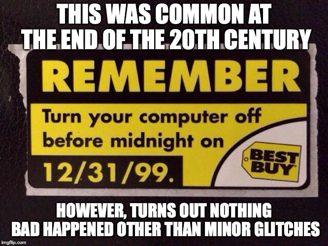 Y2K | THIS WAS COMMON AT THE END OF THE 20TH CENTURY HOWEVER, TURNS OUT NOTHING BAD HAPPENED OTHER THAN MINOR GLITCHES | image tagged in y2k,memes | made w/ Imgflip meme maker