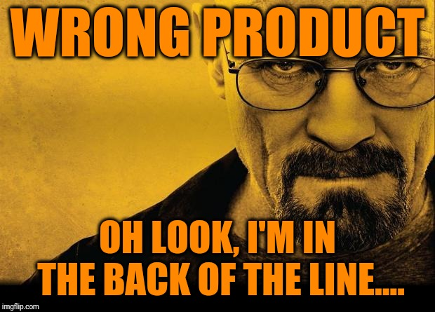Breaking bad | WRONG PRODUCT OH LOOK, I'M IN THE BACK OF THE LINE.... | image tagged in breaking bad | made w/ Imgflip meme maker