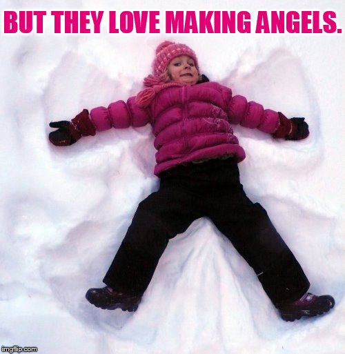 Children May Not Always Be Them | BUT THEY LOVE MAKING ANGELS. | image tagged in memes,children,love,snow,angels,christmas | made w/ Imgflip meme maker