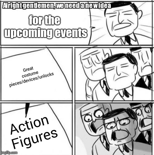 Alright Gentlemen We Need A New Idea Meme |  for the upcoming events; Great costume pieces/devices/unlocks; Action Figures | image tagged in memes,alright gentlemen we need a new idea | made w/ Imgflip meme maker