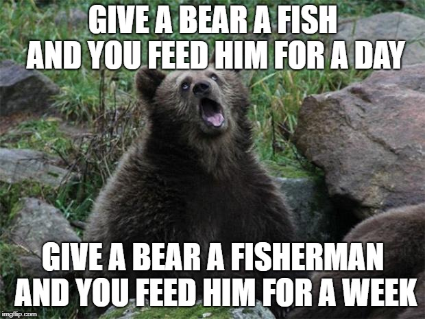 Sarcastic Bear | GIVE A BEAR A FISH AND YOU FEED HIM FOR A DAY GIVE A BEAR A FISHERMAN AND YOU FEED HIM FOR A WEEK | image tagged in sarcastic bear | made w/ Imgflip meme maker