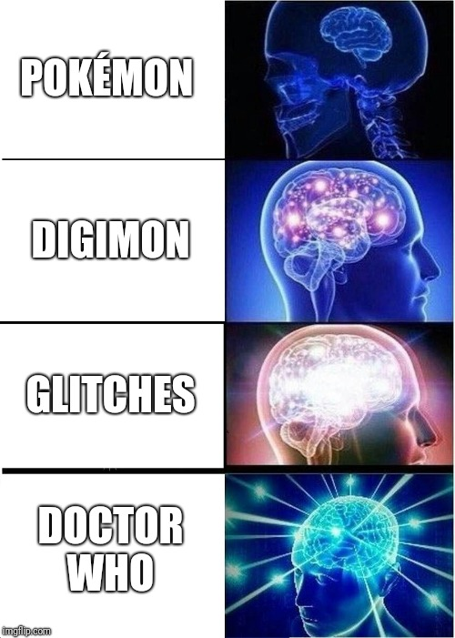 Expanding Brain | POKÉMON DIGIMON GLITCHES DOCTOR WHO | image tagged in memes,expanding brain | made w/ Imgflip meme maker