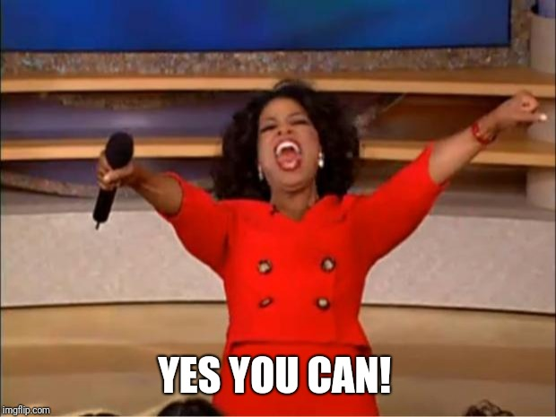 Oprah You Get A Meme | YES YOU CAN! | image tagged in memes,oprah you get a | made w/ Imgflip meme maker