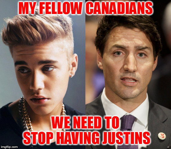 Justin time | MY FELLOW CANADIANS WE NEED TO STOP HAVING JUSTINS | image tagged in memes,canadians,justin bieber,justin trudeau | made w/ Imgflip meme maker