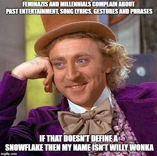 Creepy Condescending Wonka | FEMINAZIS AND MILLENNIALS COMPLAIN ABOUT PAST ENTERTAINMENT, SONG LYRICS, GESTURES AND PHRASES IF THAT DOESN'T DEFINE A SNOWFLAKE THEN MY NA | image tagged in memes,creepy condescending wonka | made w/ Imgflip meme maker