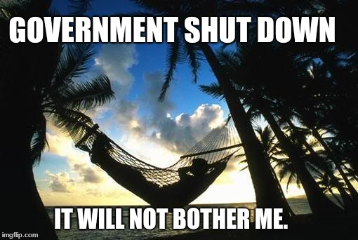 Shut it down, who cares? |  GOVERNMENT SHUT DOWN; IT WILL NOT BOTHER ME. | image tagged in hammock,government shutdown,just chillin' | made w/ Imgflip meme maker