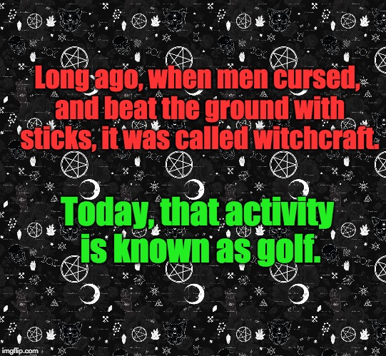 Witchcraft | Long ago, when men cursed, and beat the ground with sticks, it was called witchcraft. Today, that activity is known as golf. | image tagged in golf | made w/ Imgflip meme maker