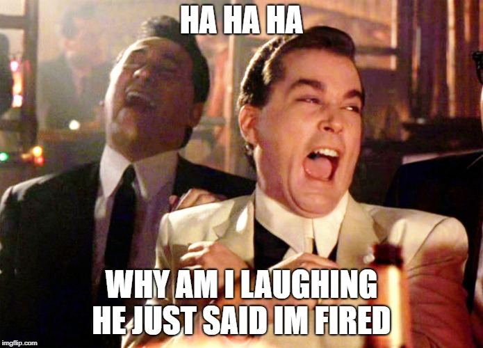 Good Fellas Hilarious | HA HA HA WHY AM I LAUGHING HE JUST SAID IM FIRED | image tagged in memes,good fellas hilarious | made w/ Imgflip meme maker