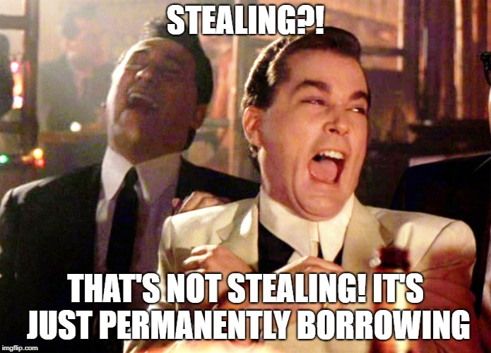 Stole a million $  | STEALING?! THAT'S NOT STEALING! IT'S JUST PERMANENTLY BORROWING | image tagged in memes,good fellas hilarious | made w/ Imgflip meme maker