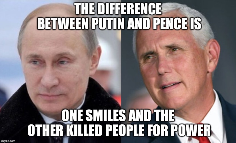 The difference between pence and Putin  | THE DIFFERENCE BETWEEN PUTIN AND PENCE IS ONE SMILES AND THE OTHER KILLED PEOPLE FOR POWER | image tagged in vladimir putin,mike pence,funny | made w/ Imgflip meme maker