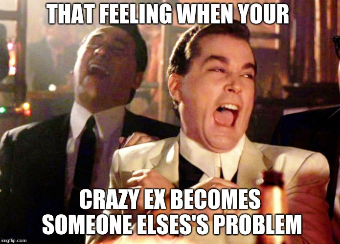 Good Fellas Hilarious | THAT FEELING WHEN YOUR CRAZY EX BECOMES SOMEONE ELSES'S PROBLEM | image tagged in memes,good fellas hilarious | made w/ Imgflip meme maker