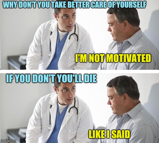 Doctor and Patient | WHY DON'T YOU TAKE BETTER CARE OF YOURSELF LIKE I SAID I'M NOT MOTIVATED IF YOU DON'T YOU'LL DIE | image tagged in doctor and patient | made w/ Imgflip meme maker