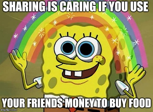 Imagination Spongebob Meme | SHARING IS CARING IF YOU USE YOUR FRIENDS MONEY TO BUY FOOD | image tagged in memes,imagination spongebob | made w/ Imgflip meme maker