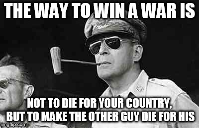 MacArthur | THE WAY TO WIN A WAR IS NOT TO DIE FOR YOUR COUNTRY, BUT TO MAKE THE OTHER GUY DIE FOR HIS | image tagged in macarthur | made w/ Imgflip meme maker