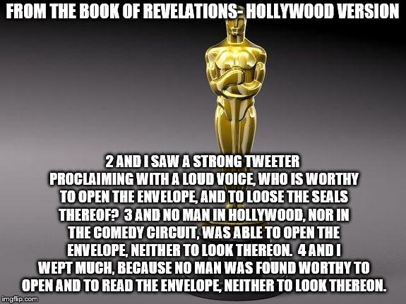 Oscar | FROM THE BOOK OF REVELATIONS- HOLLYWOOD VERSION 2 AND I SAW A STRONG TWEETER PROCLAIMING WITH A LOUD VOICE, WHO IS WORTHY TO OPEN THE ENVELO | image tagged in oscar | made w/ Imgflip meme maker