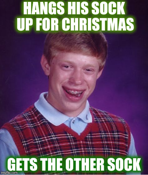 Santa has a cruel sense of humor | HANGS HIS SOCK UP FOR CHRISTMAS GETS THE OTHER SOCK | image tagged in memes,bad luck brian,stockings,hungover,bad santa,merry christmas | made w/ Imgflip meme maker