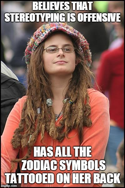 College Liberal | BELIEVES THAT STEREOTYPING IS OFFENSIVE HAS ALL THE ZODIAC SYMBOLS TATTOOED ON HER BACK | image tagged in memes,college liberal,zodiac,horoscope,stereotypes,offensive | made w/ Imgflip meme maker