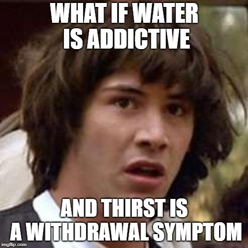 Admit it, you have a water addiction too |  WHAT IF WATER IS ADDICTIVE; AND THIRST IS A WITHDRAWAL SYMPTOM | image tagged in memes,conspiracy keanu,water,addiction | made w/ Imgflip meme maker