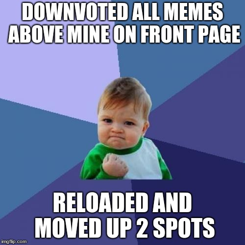 ok yeah that was a bit douchey of me. i'll re-upvote the good ones. | DOWNVOTED ALL MEMES ABOVE MINE ON FRONT PAGE RELOADED AND MOVED UP 2 SPOTS | image tagged in memes,success kid,douchebag,front page,imgflip,upvotes | made w/ Imgflip meme maker