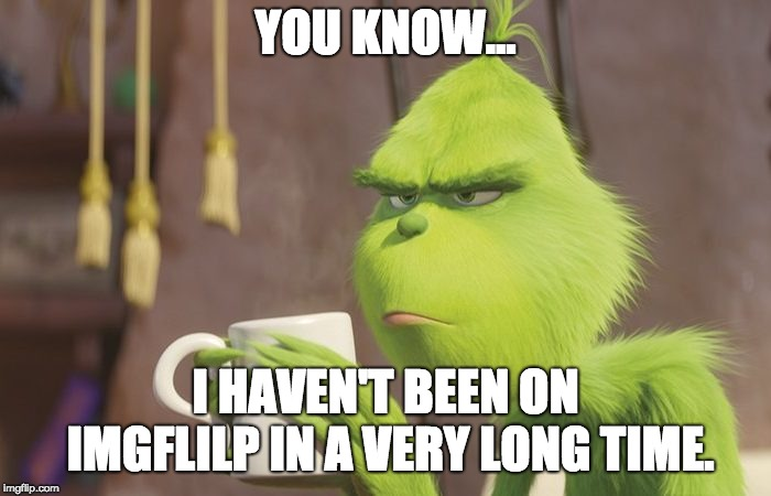 YOU KNOW... I HAVEN'T BEEN ON IMGFLILP IN A VERY LONG TIME. | image tagged in grinch coffee | made w/ Imgflip meme maker