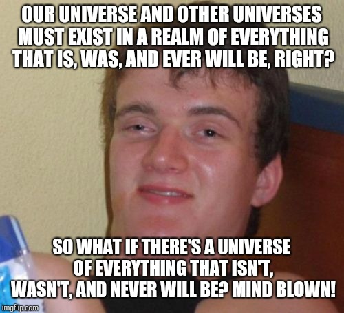 Stoner thoughts | OUR UNIVERSE AND OTHER UNIVERSES MUST EXIST IN A REALM OF EVERYTHING THAT IS, WAS, AND EVER WILL BE, RIGHT? SO WHAT IF THERE'S A UNIVERSE OF | image tagged in memes,10 guy,stoners,stoner,thoughts,deep thoughts | made w/ Imgflip meme maker