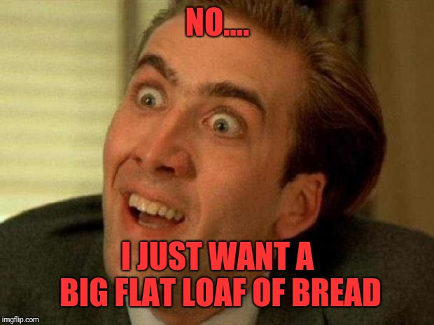 Nicolas cage | NO.... I JUST WANT A BIG FLAT LOAF OF BREAD | image tagged in nicolas cage | made w/ Imgflip meme maker