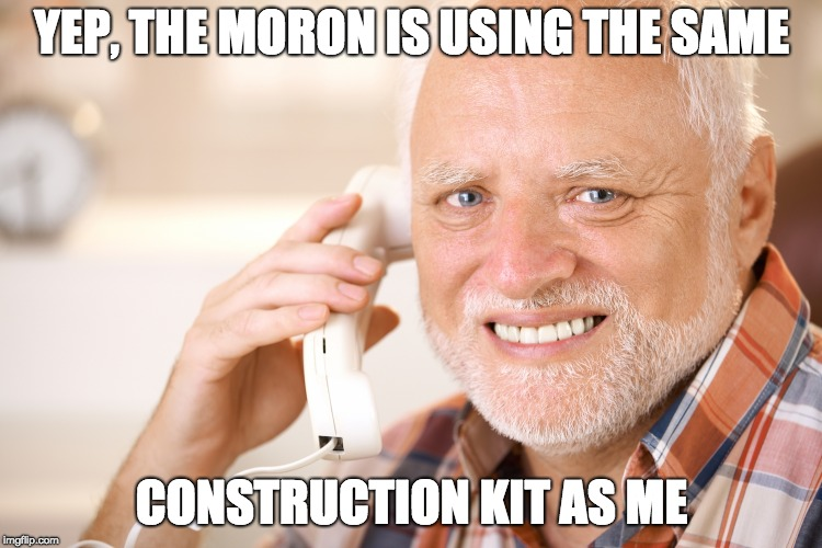 hide the pain harold phone | YEP, THE MORON IS USING THE SAME CONSTRUCTION KIT AS ME | image tagged in hide the pain harold phone | made w/ Imgflip meme maker