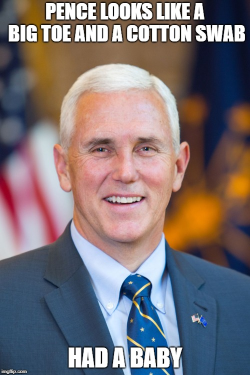 Mike Pence | PENCE LOOKS LIKE A BIG TOE AND A COTTON SWAB HAD A BABY | image tagged in mike pence | made w/ Imgflip meme maker