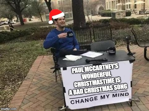 Some might say the worst... | PAUL MCCARTNEY'S WONDERFUL CHRISTMASTIME IS A BAD CHRISTMAS SONG | image tagged in change my mind santa,christmas music,bad music,paul mccartney | made w/ Imgflip meme maker