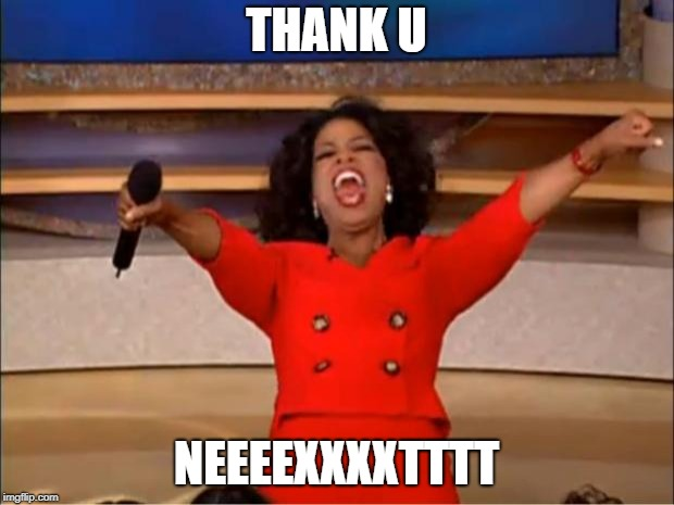 Oprah You Get A | THANK U NEEEEXXXXTTTT | image tagged in memes,oprah you get a | made w/ Imgflip meme maker