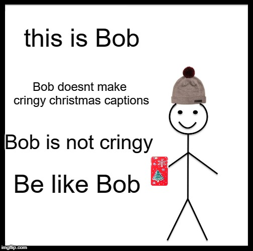 Be Like Bill | this is Bob Bob doesnt make cringy christmas captions Bob is not cringy Be like Bob | image tagged in memes,be like bill | made w/ Imgflip meme maker