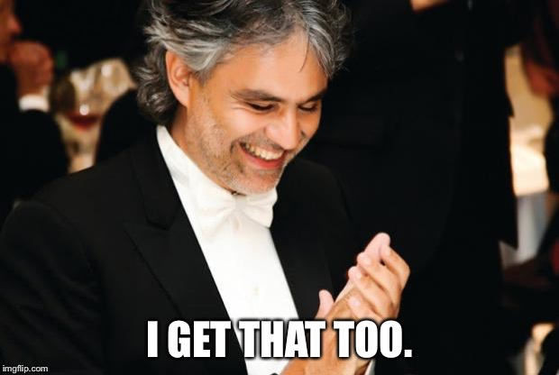 Andrea Bocelli | I GET THAT TOO. | image tagged in andrea bocelli | made w/ Imgflip meme maker