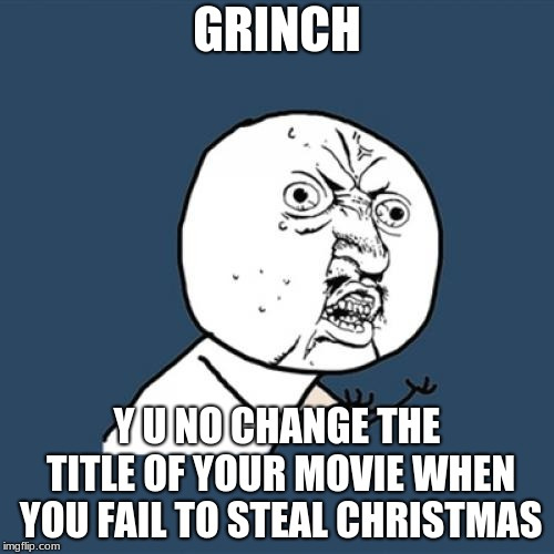How the Grinch Blatantly DID NOT steal christmas (How The Grinch Stole Christmas Week, a 44colt event) | GRINCH Y U NO CHANGE THE TITLE OF YOUR MOVIE WHEN YOU FAIL TO STEAL CHRISTMAS | image tagged in memes,y u no,how the grinch stole christmas week | made w/ Imgflip meme maker