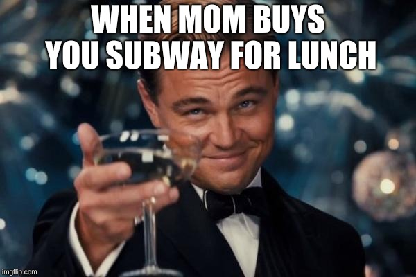 Leonardo Dicaprio Cheers | WHEN MOM BUYS YOU SUBWAY FOR LUNCH | image tagged in memes,leonardo dicaprio cheers | made w/ Imgflip meme maker