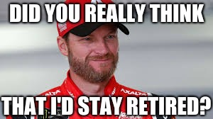 "Dale Jr. ""Did you really think?"" 