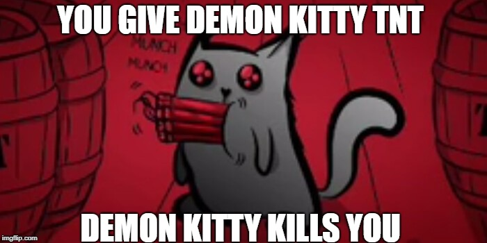 Demon Kitty  |  YOU GIVE DEMON KITTY TNT; DEMON KITTY KILLS YOU | image tagged in memes | made w/ Imgflip meme maker