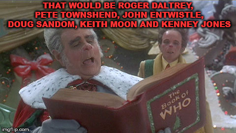 mayor of whoville | THAT WOULD BE ROGER DALTREY, PETE TOWNSHEND, JOHN ENTWISTLE, DOUG SANDOM, KEITH MOON AND KENNEY JONES | image tagged in mayor of whoville | made w/ Imgflip meme maker