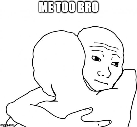 I Know That Feel Bro Meme | ME TOO BRO | image tagged in memes,i know that feel bro | made w/ Imgflip meme maker