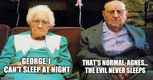Excited old people | GEORGE, I CAN'T SLEEP AT NIGHT THAT'S NORMAL, AGNES... THE EVIL NEVER SLEEPS | image tagged in excited old people | made w/ Imgflip meme maker