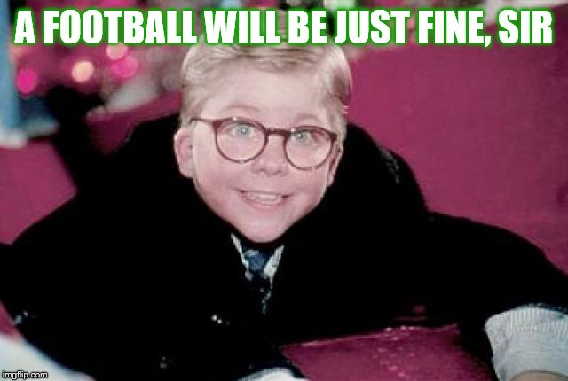 ralphie from a christmas story | A FOOTBALL WILL BE JUST FINE, SIR | image tagged in ralphie from a christmas story | made w/ Imgflip meme maker