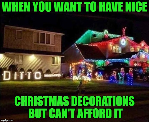 Putting up and taking down Christmas Decorations? Ain't nobody got time for that!!! | WHEN YOU WANT TO HAVE NICE CHRISTMAS DECORATIONS BUT CAN'T AFFORD IT | image tagged in christmas decorations,memes,christmas,funny,cheapskate,electricity | made w/ Imgflip meme maker